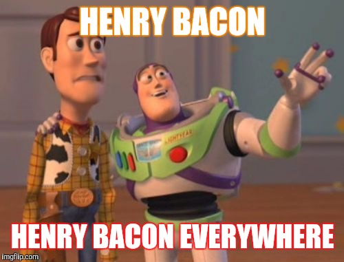 X, X Everywhere Meme | HENRY BACON HENRY BACON EVERYWHERE | image tagged in memes,x,x everywhere,x x everywhere | made w/ Imgflip meme maker