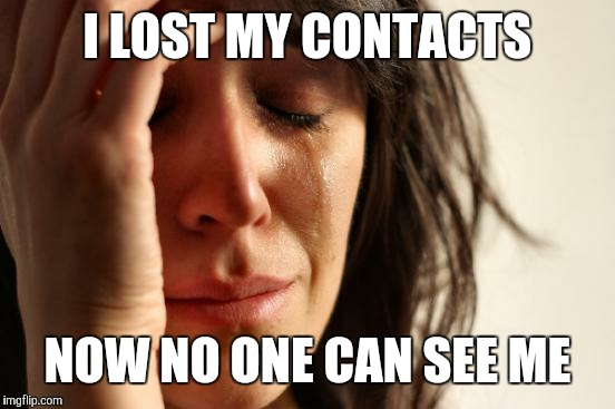 First World Problems Meme | I LOST MY CONTACTS NOW NO ONE CAN SEE ME | image tagged in memes,first world problems,lol so funny,funny | made w/ Imgflip meme maker