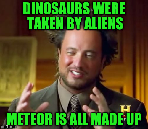 Ancient Aliens Meme | DINOSAURS WERE TAKEN BY ALIENS METEOR IS ALL MADE UP | image tagged in memes,ancient aliens | made w/ Imgflip meme maker