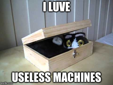 I LUVE USELESS MACHINES | made w/ Imgflip meme maker