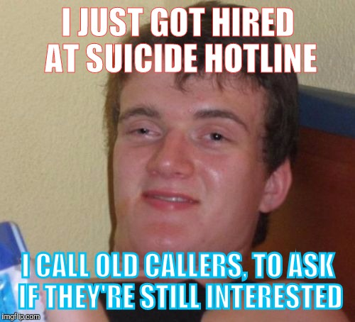 MONEY! If only people had 9 lives | I JUST GOT HIRED AT SUICIDE HOTLINE I CALL OLD CALLERS, TO ASK IF THEY'RE STILL INTERESTED | image tagged in memes,10 guy | made w/ Imgflip meme maker