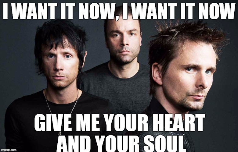 I WANT IT NOW, I WANT IT NOW GIVE ME YOUR HEART AND YOUR SOUL | made w/ Imgflip meme maker