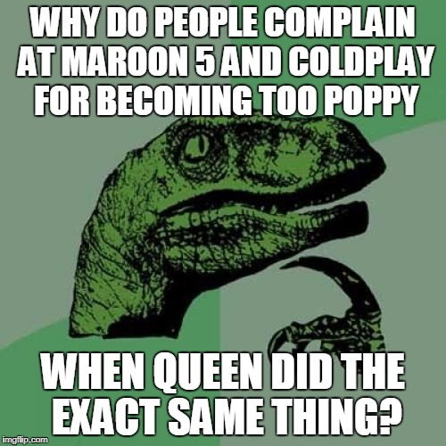 Drama Queen | WHY DO PEOPLE COMPLAIN AT MAROON 5 AND COLDPLAY FOR BECOMING TOO POPPY WHEN QUEEN DID THE EXACT SAME THING? | image tagged in memes,philosoraptor,queen,maroon 5,coldplay | made w/ Imgflip meme maker