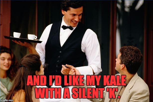 waiter | AND I'D LIKE MY KALE WITH A SILENT 'K'. | image tagged in waiter | made w/ Imgflip meme maker