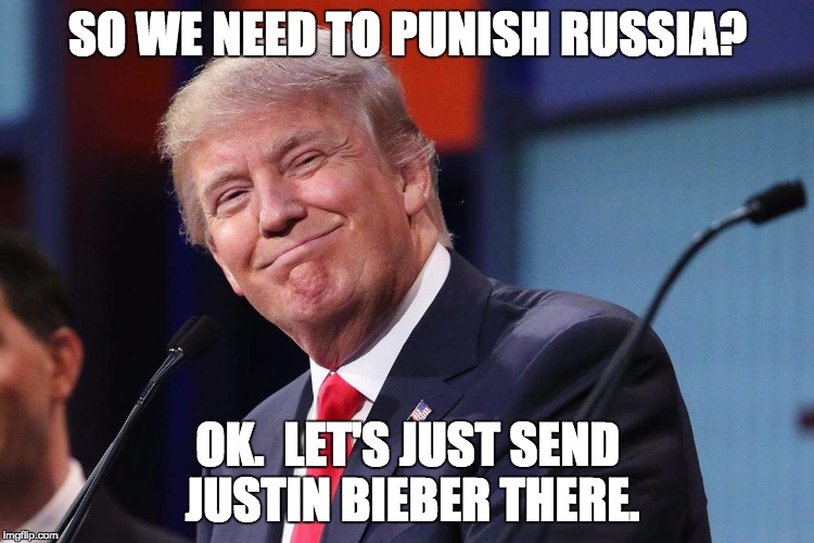 Donald Trump | SO WE NEED TO PUNISH RUSSIA? OK.  LET'S JUST SEND JUSTIN BIEBER THERE. | image tagged in donald trump | made w/ Imgflip meme maker