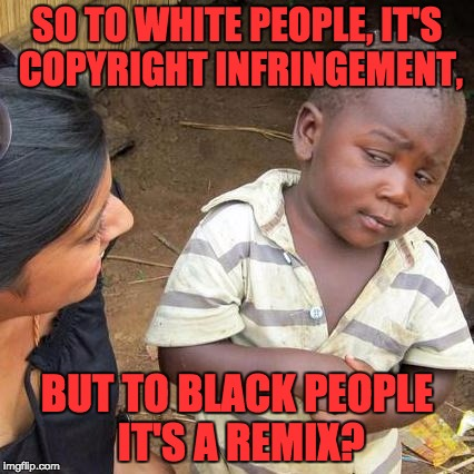 Third World Skeptical Kid Meme | SO TO WHITE PEOPLE, IT'S COPYRIGHT INFRINGEMENT, BUT TO BLACK PEOPLE IT'S A REMIX? | image tagged in memes,third world skeptical kid | made w/ Imgflip meme maker