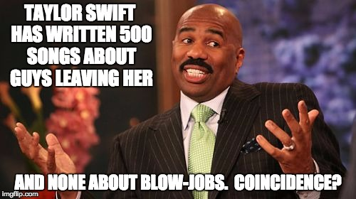 Steve Harvey Meme | TAYLOR SWIFT HAS WRITTEN 500 SONGS ABOUT GUYS LEAVING HER AND NONE ABOUT BLOW-JOBS.  COINCIDENCE? | image tagged in memes,steve harvey | made w/ Imgflip meme maker