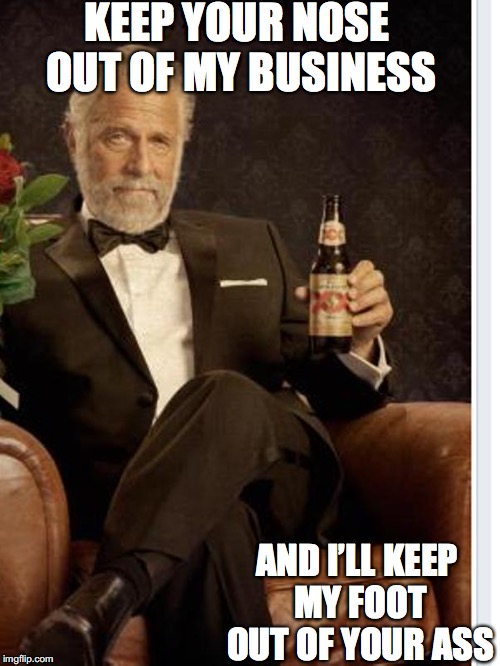 Most Interesting Man's Shoes | KEEP YOUR NOSE OUT OF MY BUSINESS AND I'LL KEEP MY FOOT OUT OF YOUR ASS | image tagged in most interesting man's shoes | made w/ Imgflip meme maker
