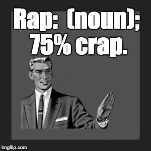You can't spell the 4 letter word without the 3 letter word. | Rap:  (noun); 75% crap. | image tagged in memes,kill yourself guy | made w/ Imgflip meme maker