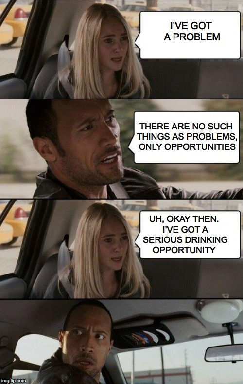 Rock Driving Longer |  I'VE GOT A PROBLEM; THERE ARE NO SUCH THINGS AS PROBLEMS, ONLY OPPORTUNITIES; UH, OKAY THEN. I'VE GOT A SERIOUS DRINKING OPPORTUNITY | image tagged in rock driving longer,alcoholic | made w/ Imgflip meme maker
