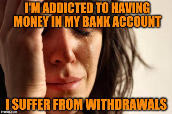 First World Problems Meme | I'M ADDICTED TO HAVING MONEY IN MY BANK ACCOUNT I SUFFER FROM WITHDRAWALS | image tagged in memes,first world problems | made w/ Imgflip meme maker