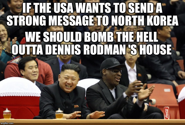 IF THE USA WANTS TO SEND A STRONG MESSAGE TO NORTH KOREA WE SHOULD BOMB THE HELL OUTTA DENNIS RODMAN 'S HOUSE | image tagged in dennis rodman north korea | made w/ Imgflip meme maker