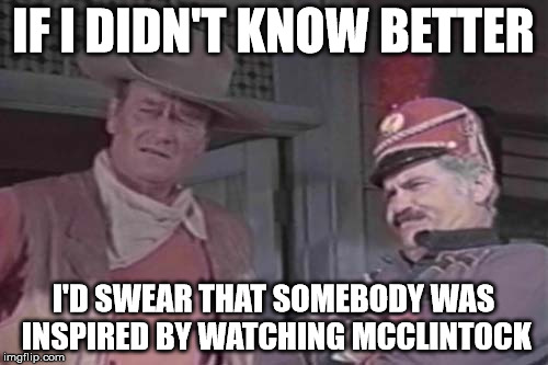IF I DIDN'T KNOW BETTER I'D SWEAR THAT SOMEBODY WAS INSPIRED BY WATCHING MCCLINTOCK | made w/ Imgflip meme maker
