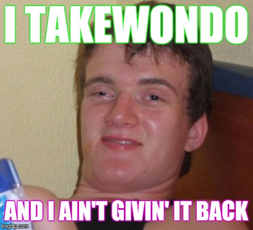 It's Saturday, Let's Taiwan On | I TAKEWONDO AND I AIN'T GIVIN' IT BACK | image tagged in memes,10 guy | made w/ Imgflip meme maker