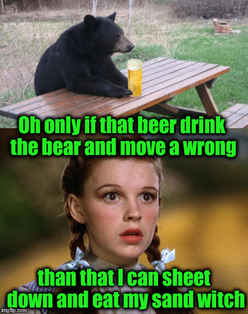 There are no smelling miss ticks in this meme (for Grammar Nazi week a chopsticks36 event) | Oh only if that beer drink the bear and move a wrong than that I can sheet down and eat my sand witch | image tagged in memes,funny,grammar nazi,grammar nazi week,bears,wizard of oz | made w/ Imgflip meme maker