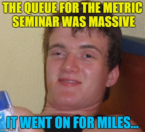 I've told you a million times - don't exaggerate... :)  | THE QUEUE FOR THE METRIC SEMINAR WAS MASSIVE IT WENT ON FOR MILES... | image tagged in memes,10 guy,metric,miles | made w/ Imgflip meme maker