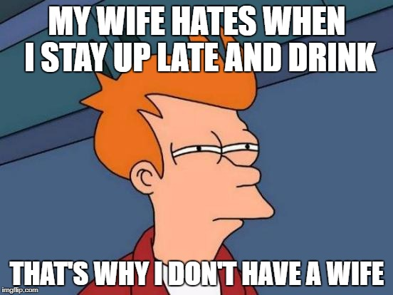 Futurama Fry Meme | MY WIFE HATES WHEN I STAY UP LATE AND DRINK THAT'S WHY I DON'T HAVE A WIFE | image tagged in memes,futurama fry | made w/ Imgflip meme maker