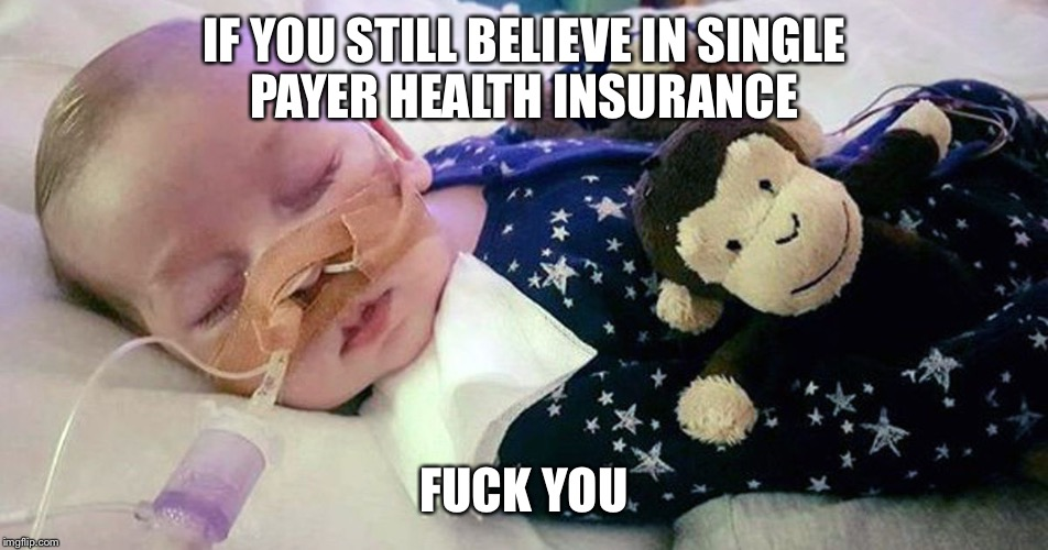 Rest In Peace Charlie Gard. Capitalism saves babies. Single payer kills babies. | IF YOU STILL BELIEVE IN SINGLE PAYER HEALTH INSURANCE F**K YOU | image tagged in charlie,single payer,liberal hypocrisy,killing | made w/ Imgflip meme maker