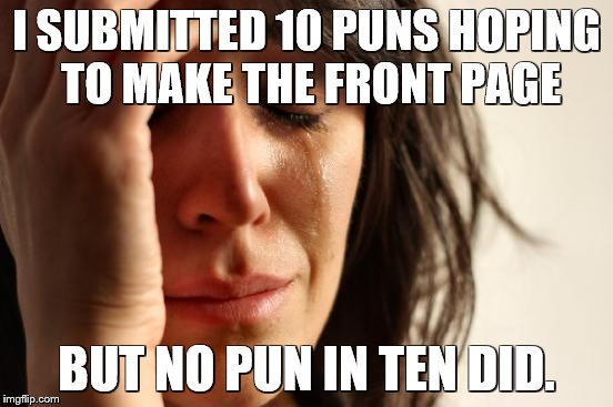 First World Problems Meme | I SUBMITTED 10 PUNS HOPING TO MAKE THE FRONT PAGE BUT NO PUN IN TEN DID. | image tagged in memes,first world problems | made w/ Imgflip meme maker