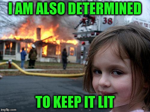 Disaster Girl Meme | I AM ALSO DETERMINED TO KEEP IT LIT | image tagged in memes,disaster girl | made w/ Imgflip meme maker