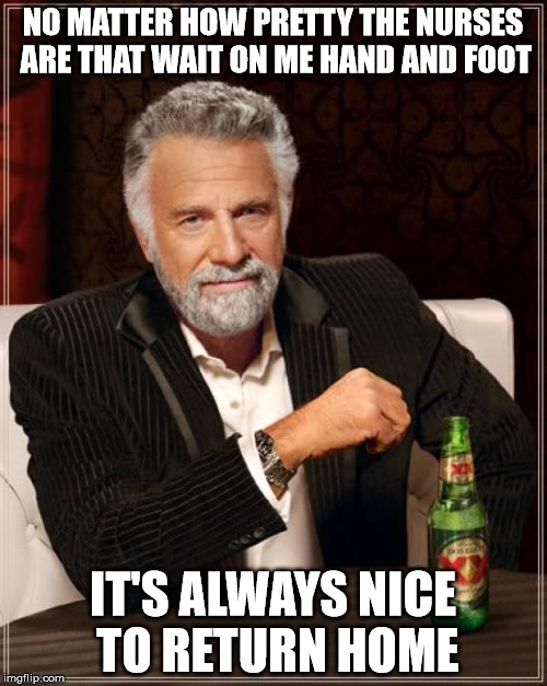 The Most Interesting Man In The World Meme | NO MATTER HOW PRETTY THE NURSES ARE THAT WAIT ON ME HAND AND FOOT IT'S ALWAYS NICE TO RETURN HOME | image tagged in memes,the most interesting man in the world | made w/ Imgflip meme maker
