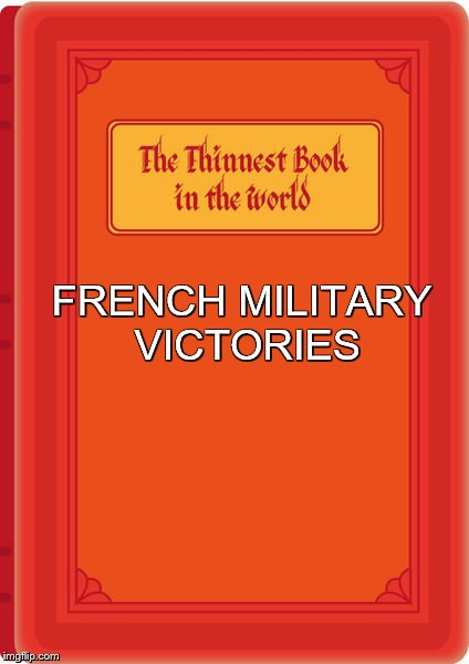 FRENCH MILITARY VICTORIES | image tagged in world's thinnest book | made w/ Imgflip meme maker