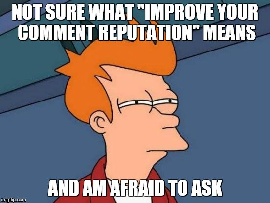 "Futurama Fry Meme | NOT SURE WHAT ""IMPROVE YOUR COMMENT REPUTATION"" MEANS AND AM AFRAID TO ASK 