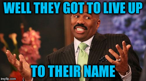 Steve Harvey Meme | WELL THEY GOT TO LIVE UP TO THEIR NAME | image tagged in memes,steve harvey | made w/ Imgflip meme maker
