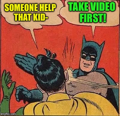 Batman Slapping Robin Meme | SOMEONE HELP THAT KID- TAKE VIDEO FIRST! | image tagged in memes,batman slapping robin | made w/ Imgflip meme maker