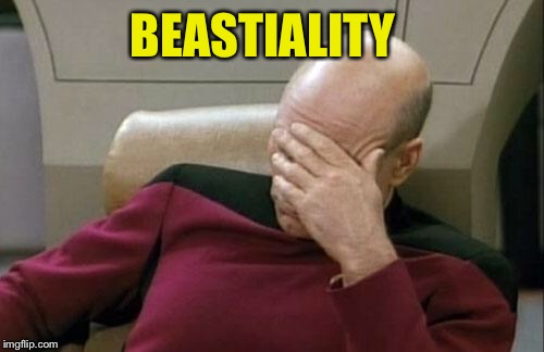 Captain Picard Facepalm Meme | BEASTIALITY | image tagged in memes,captain picard facepalm | made w/ Imgflip meme maker