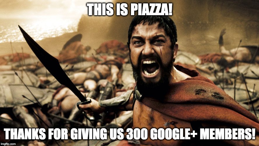 THIS IS PIAZZA! THANKS FOR GIVING US 300 GOOGLE+ MEMBERS! | image tagged in this is sparta | made w/ Imgflip meme maker