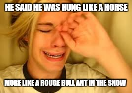 HE SAID HE WAS HUNG LIKE A HORSE MORE LIKE A ROUGE BULL ANT IN THE SNOW | made w/ Imgflip meme maker