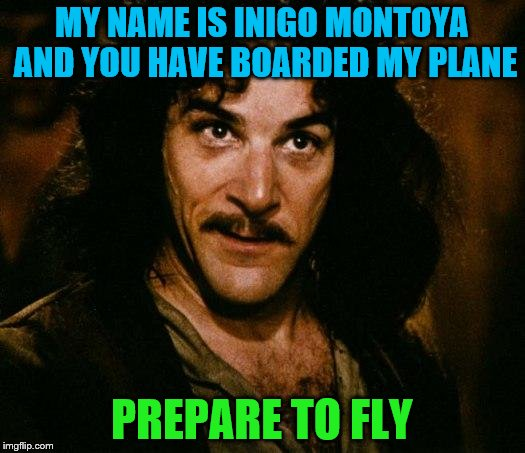 Props to who ever has done this one before | MY NAME IS INIGO MONTOYA AND YOU HAVE BOARDED MY PLANE PREPARE TO FLY | image tagged in inigo montoya,memes | made w/ Imgflip meme maker