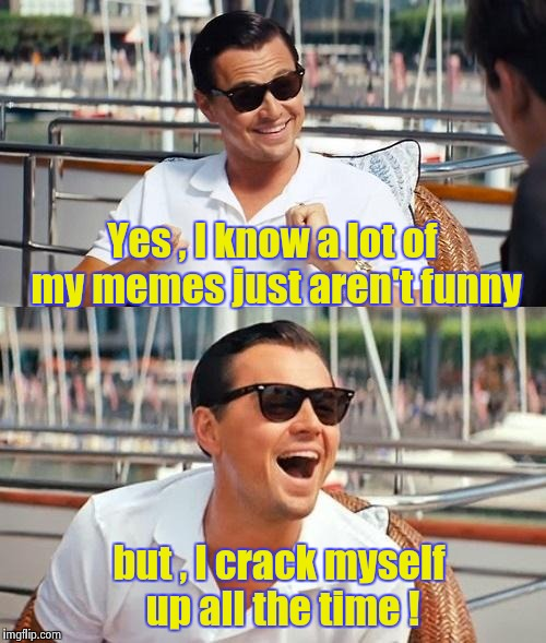 A unique sense of humor ? We all have one | Yes , I know a lot of my memes just aren't funny but , I crack myself up all the time ! | image tagged in memes,leonardo dicaprio wolf of wall street,bad jokes,but thats none of my business | made w/ Imgflip meme maker