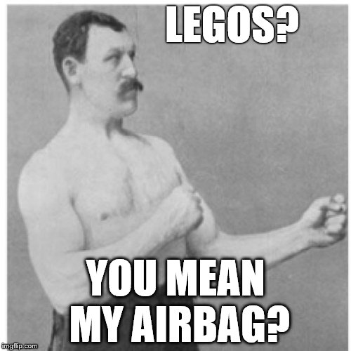 Overly Manly Man  | LEGOS? YOU MEAN MY AIRBAG? | image tagged in memes,overly manly man,lego,lego week,legos | made w/ Imgflip meme maker