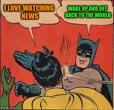 Batman Slapping Robin Meme | I LOVE WATCHING NEWS WAKE UP AND GET BACK TO THE WORLD | image tagged in memes,batman slapping robin | made w/ Imgflip meme maker