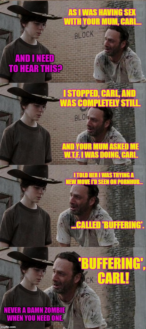 Zombies are lazy f***ers. | AS I WAS HAVING SEX WITH YOUR MUM, CARL... AND I NEED TO HEAR THIS? I STOPPED, CARL, AND WAS COMPLETELY STILL. AND YOUR MUM ASKED ME W.T.F.  | image tagged in memes,rick and carl long | made w/ Imgflip meme maker
