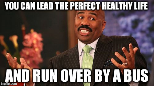 Steve Harvey Meme | YOU CAN LEAD THE PERFECT HEALTHY LIFE AND RUN OVER BY A BUS | image tagged in memes,steve harvey | made w/ Imgflip meme maker