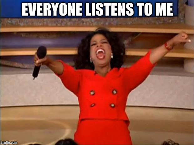 Oprah You Get A Meme | EVERYONE LISTENS TO ME | image tagged in memes,oprah you get a | made w/ Imgflip meme maker
