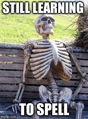 Waiting Skeleton Meme | STILL LEARNING TO SPELL | image tagged in memes,waiting skeleton | made w/ Imgflip meme maker