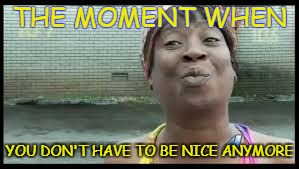 THE MOMENT WHEN YOU DON'T HAVE TO BE NICE ANYMORE | image tagged in we all got a little time for that | made w/ Imgflip meme maker