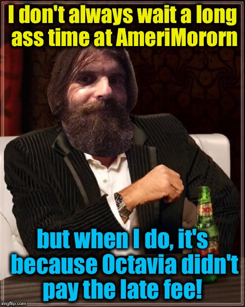 I don't always wait a long ass time at AmeriMororn but when I do, it's because Octavia didn't pay the late fee! | made w/ Imgflip meme maker