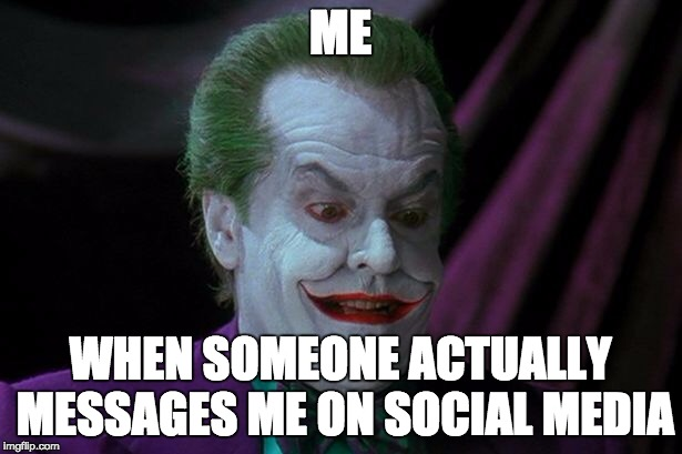 Joker Nicholson | ME WHEN SOMEONE ACTUALLY MESSAGES ME ON SOCIAL MEDIA | image tagged in joker nicholson | made w/ Imgflip meme maker