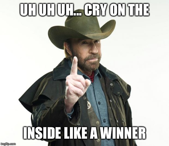 Chuck Norris Finger Meme | UH UH UH... CRY ON THE INSIDE LIKE A WINNER | image tagged in memes,chuck norris finger,chuck norris | made w/ Imgflip meme maker