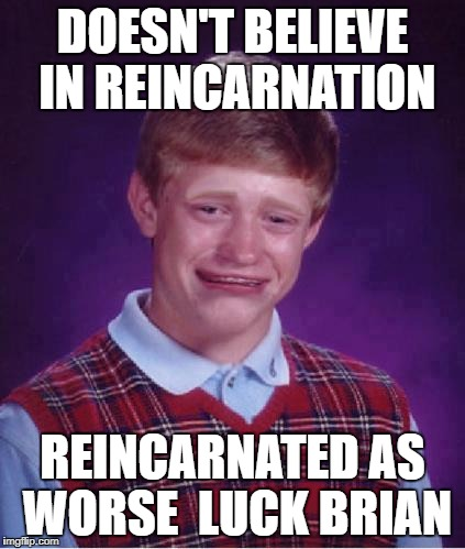 Bad Luck Brian Cry | DOESN'T BELIEVE IN REINCARNATION REINCARNATED AS WORSE  LUCK BRIAN | image tagged in bad luck brian cry | made w/ Imgflip meme maker