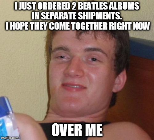 The Arrival of The Beatles | I JUST ORDERED 2 BEATLES ALBUMS IN SEPARATE SHIPMENTS.  I HOPE THEY COME TOGETHER RIGHT NOW OVER ME | image tagged in memes,10 guy,the beatles | made w/ Imgflip meme maker