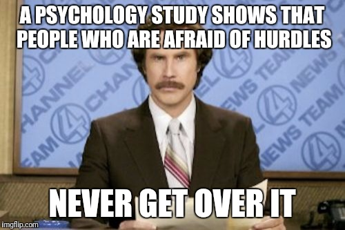 Ron Burgundy Meme | A PSYCHOLOGY STUDY SHOWS THAT PEOPLE WHO ARE AFRAID OF HURDLES NEVER GET OVER IT | image tagged in memes,ron burgundy | made w/ Imgflip meme maker
