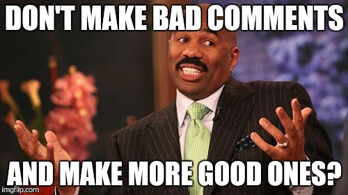 Steve Harvey Meme | DON'T MAKE BAD COMMENTS AND MAKE MORE GOOD ONES? | image tagged in memes,steve harvey | made w/ Imgflip meme maker