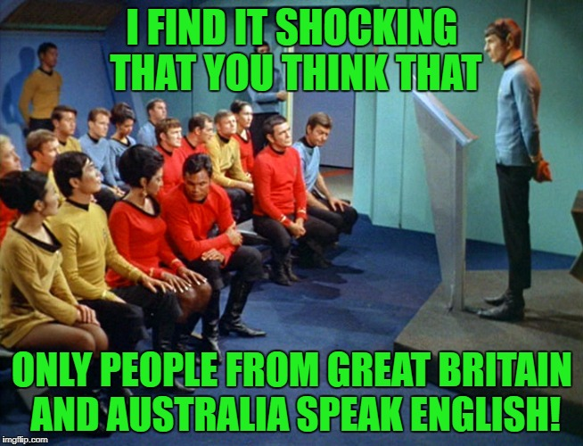 Spock holds a press conference. | I FIND IT SHOCKING THAT YOU THINK THAT ONLY PEOPLE FROM GREAT BRITAIN AND AUSTRALIA SPEAK ENGLISH! | image tagged in star trek meeting,immigration,trump,steve miller,press conference | made w/ Imgflip meme maker