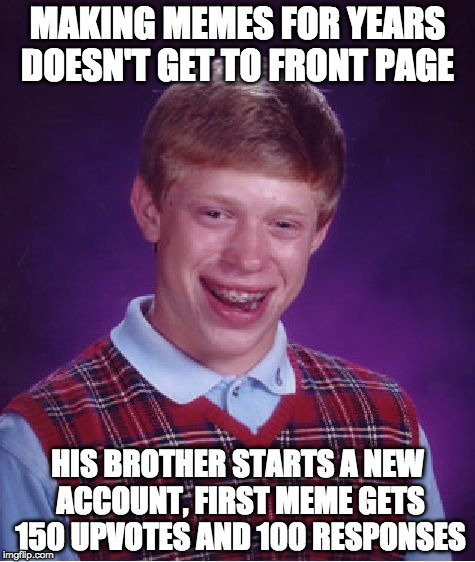 Bad Luck Brian Meme | MAKING MEMES FOR YEARS DOESN'T GET TO FRONT PAGE HIS BROTHER STARTS A NEW ACCOUNT, FIRST MEME GETS 150 UPVOTES AND 100 RESPONSES | image tagged in memes,bad luck brian | made w/ Imgflip meme maker